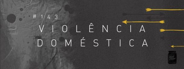 Violência doméstica [#143]