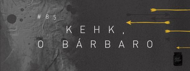 Kehk, o bárbaro [#85]
