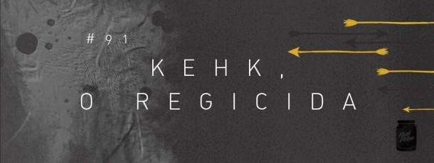 Kehk, o regicida [#91]