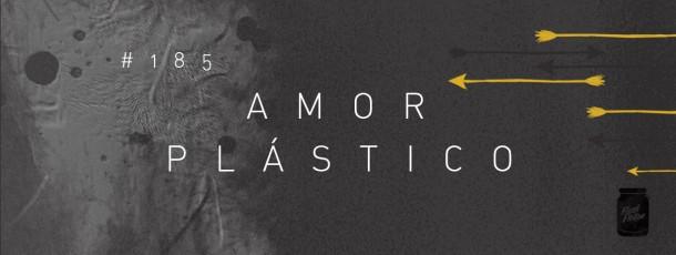 Amor plástico [#185]